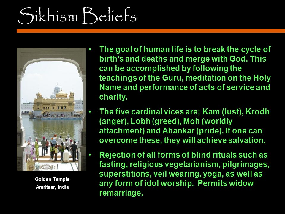 Sikhism Beliefs The goal of human life is to break the cycle of birth s and deaths and merge with God.