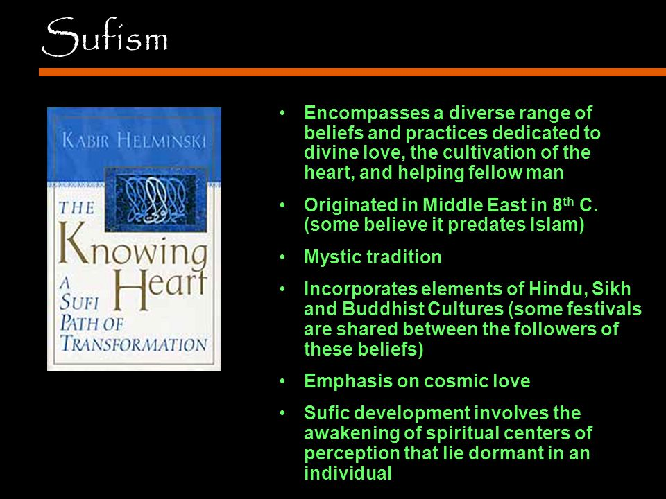 Sufism Encompasses a diverse range of beliefs and practices dedicated to divine love, the cultivation of the heart, and helping fellow man Originated in Middle East in 8 th C.