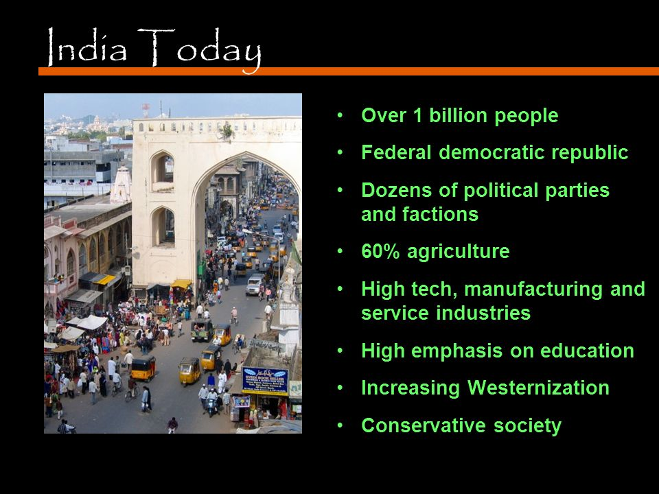 India Today Over 1 billion people Federal democratic republic Dozens of political parties and factions 60% agriculture High tech, manufacturing and service industries High emphasis on education Increasing Westernization Conservative society