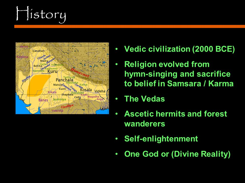 History Vedic civilization (2000 BCE) Religion evolved from hymn-singing and sacrifice to belief in Samsara / Karma The Vedas Ascetic hermits and forest wanderers Self-enlightenment One God or (Divine Reality)