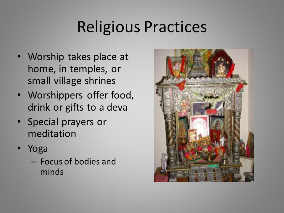 Religious Practices Worship takes place at home, in temples, or small village shrines Worshippers offer food, drink or gifts to a deva Special prayers or meditation Yoga – Focus of bodies and minds