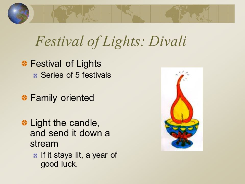 Festival of Lights: Divali Festival of Lights Series of 5 festivals Family oriented Light the candle, and send it down a stream If it stays lit, a year of good luck.