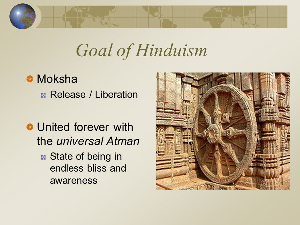 Goal of Hinduism Moksha Release / Liberation United forever with the universal Atman State of being in endless bliss and awareness