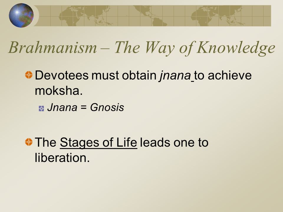 Brahmanism – The Way of Knowledge Devotees must obtain jnana to achieve moksha.