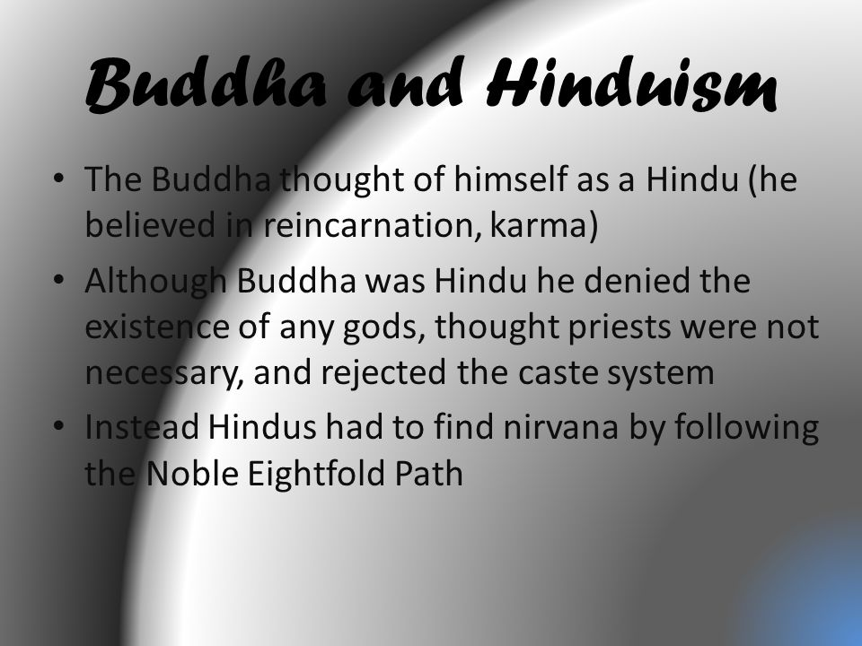 Buddha and Hinduism The Buddha thought of himself as a Hindu (he believed in reincarnation, karma) Although Buddha was Hindu he denied the existence of any gods, thought priests were not necessary, and rejected the caste system Instead Hindus had to find nirvana by following the Noble Eightfold Path