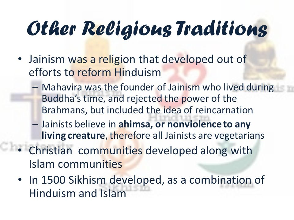 Other Religious Traditions Jainism was a religion that developed out of efforts to reform Hinduism – Mahavira was the founder of Jainism who lived during Buddha's time, and rejected the power of the Brahmans, but included the idea of reincarnation – Jainists believe in ahimsa, or nonviolence to any living creature, therefore all Jainists are vegetarians Christian communities developed along with Islam communities In 1500 Sikhism developed, as a combination of Hinduism and Islam