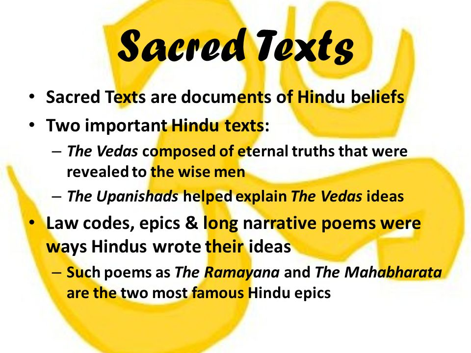 Sacred Texts Sacred Texts are documents of Hindu beliefs Two important Hindu texts: – The Vedas composed of eternal truths that were revealed to the wise men – The Upanishads helped explain The Vedas ideas Law codes, epics & long narrative poems were ways Hindus wrote their ideas – Such poems as The Ramayana and The Mahabharata are the two most famous Hindu epics