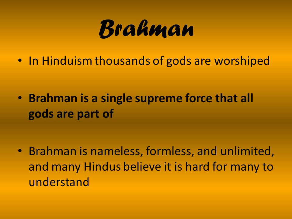 Brahman In Hinduism thousands of gods are worshiped Brahman is a single supreme force that all gods are part of Brahman is nameless, formless, and unlimited, and many Hindus believe it is hard for many to understand