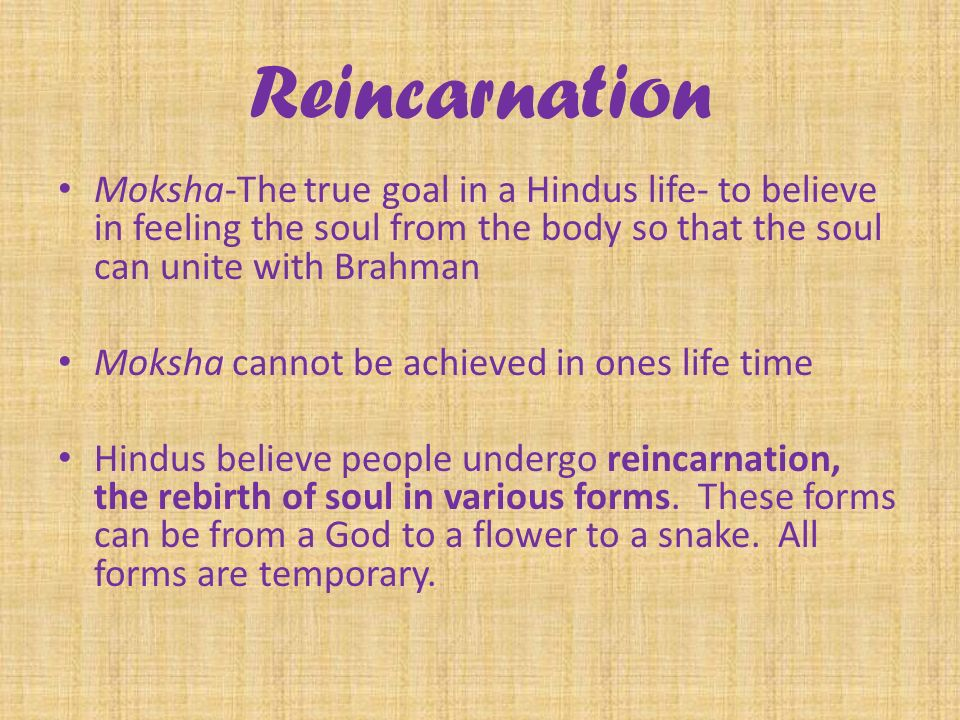 Reincarnation Moksha-The true goal in a Hindus life- to believe in feeling the soul from the body so that the soul can unite with Brahman Moksha cannot be achieved in ones life time Hindus believe people undergo reincarnation, the rebirth of soul in various forms.