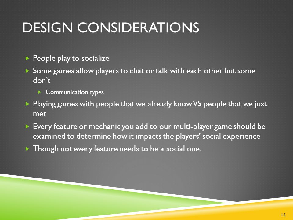 DESIGN CONSIDERATIONS  People play to socialize  Some games allow players to chat or talk with each other but some don't  Communication types  Playing games with people that we already know VS people that we just met  Every feature or mechanic you add to our multi-player game should be examined to determine how it impacts the players' social experience  Though not every feature needs to be a social one.