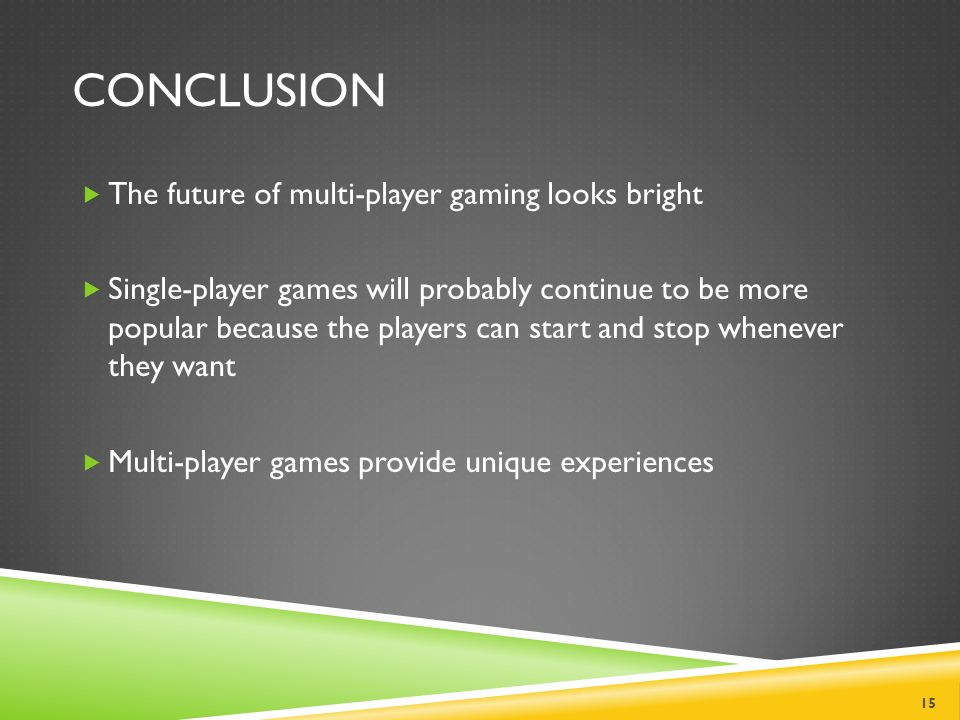 CONCLUSION  The future of multi-player gaming looks bright  Single-player games will probably continue to be more popular because the players can start and stop whenever they want  Multi-player games provide unique experiences 15