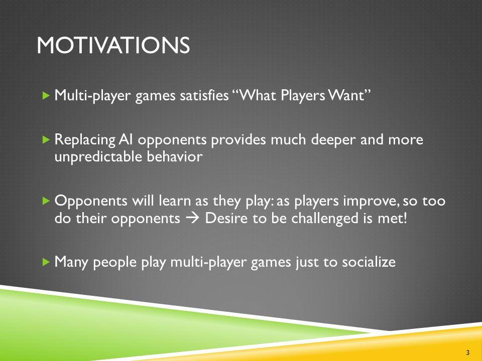 MOTIVATIONS  Multi-player games satisfies What Players Want  Replacing AI opponents provides much deeper and more unpredictable behavior  Opponents will learn as they play: as players improve, so too do their opponents  Desire to be challenged is met.