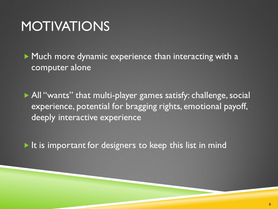 MOTIVATIONS  Much more dynamic experience than interacting with a computer alone  All wants that multi-player games satisfy: challenge, social experience, potential for bragging rights, emotional payoff, deeply interactive experience  It is important for designers to keep this list in mind 6