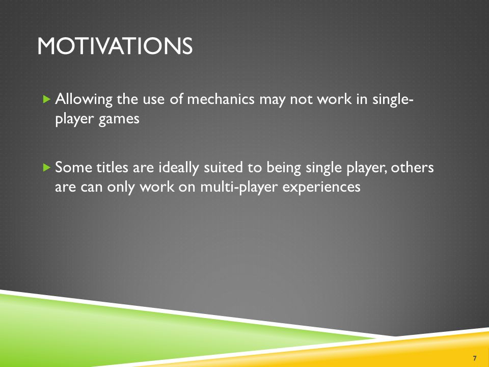 MOTIVATIONS  Allowing the use of mechanics may not work in single- player games  Some titles are ideally suited to being single player, others are can only work on multi-player experiences 7
