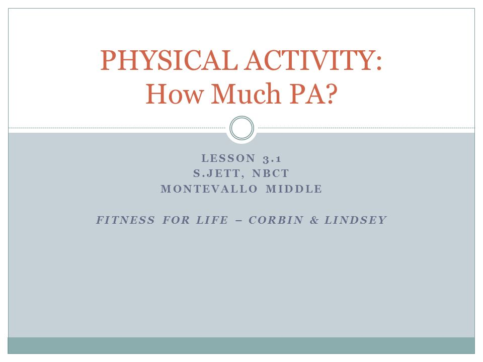 LESSON 3.1 S.JETT, NBCT MONTEVALLO MIDDLE FITNESS FOR LIFE – CORBIN & LINDSEY PHYSICAL ACTIVITY: How Much PA