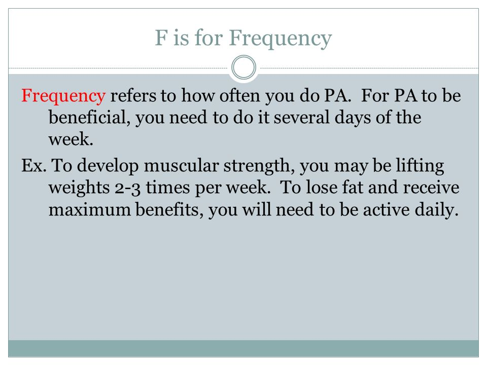 F is for Frequency Frequency refers to how often you do PA.