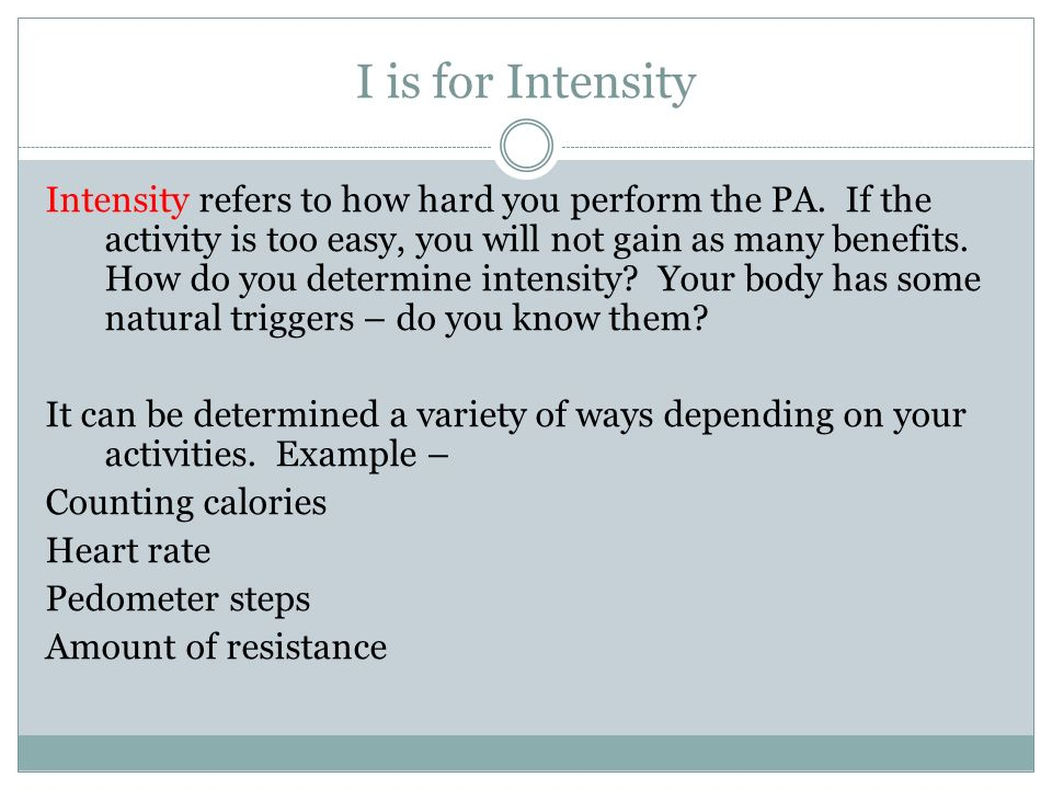 I is for Intensity Intensity refers to how hard you perform the PA.