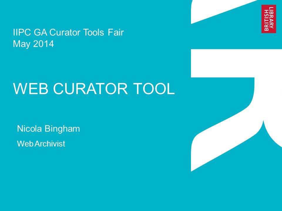 IIPC GA Curator Tools Fair May 2014 WEB CURATOR TOOL Nicola Bingham Web Archivist
