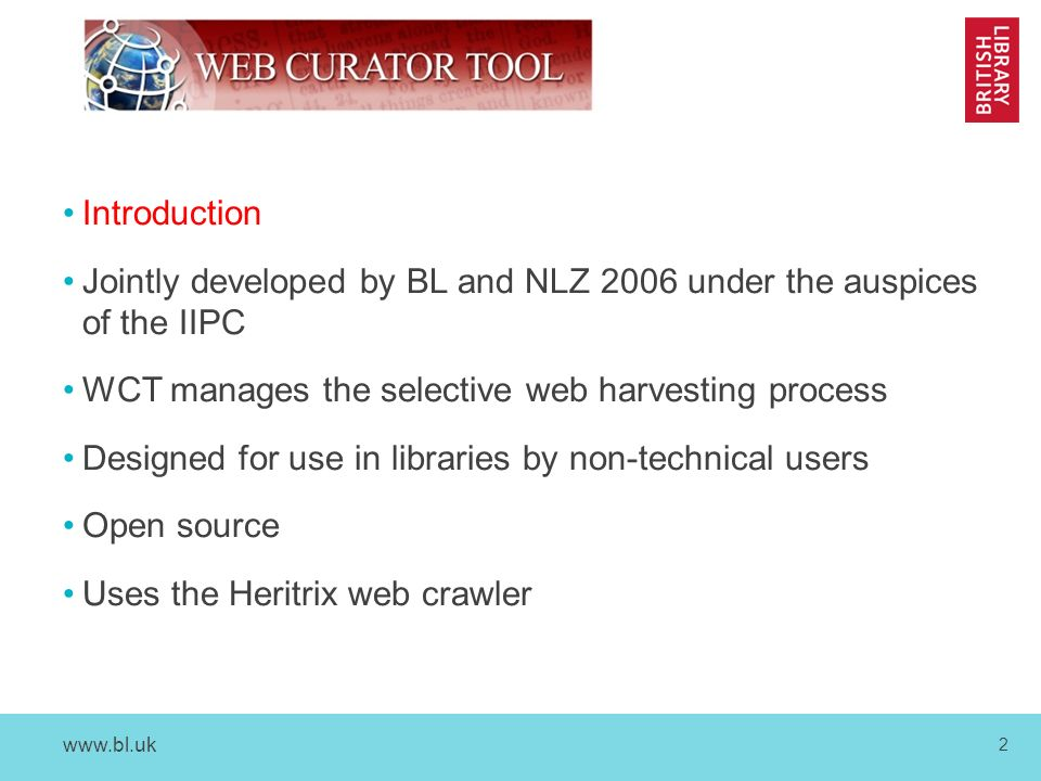 www.bl.uk 2 Introduction Jointly developed by BL and NLZ 2006 under the auspices of the IIPC WCT manages the selective web harvesting process Designed for use in libraries by non-technical users Open source Uses the Heritrix web crawler