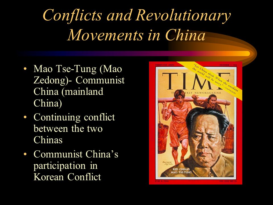 Conflicts and Revolutionary Movements in China Mao Tse-Tung (Mao Zedong)- Communist China (mainland China) Continuing conflict between the two Chinas Communist China's participation in Korean Conflict