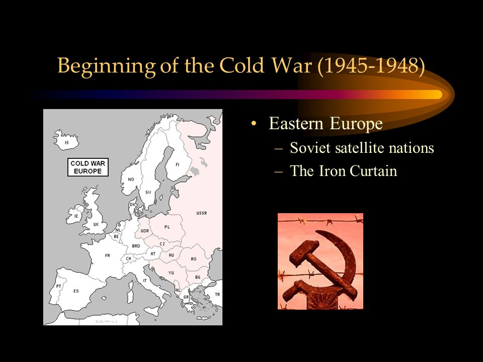 Beginning of the Cold War ( ) Eastern Europe –Soviet satellite nations –The Iron Curtain