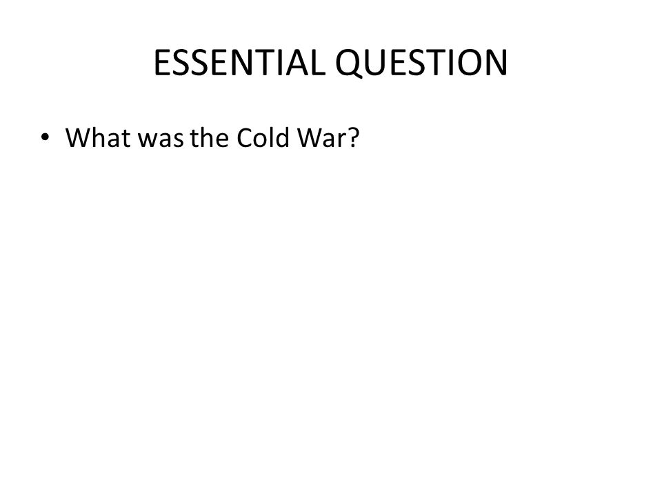 ESSENTIAL QUESTION What was the Cold War