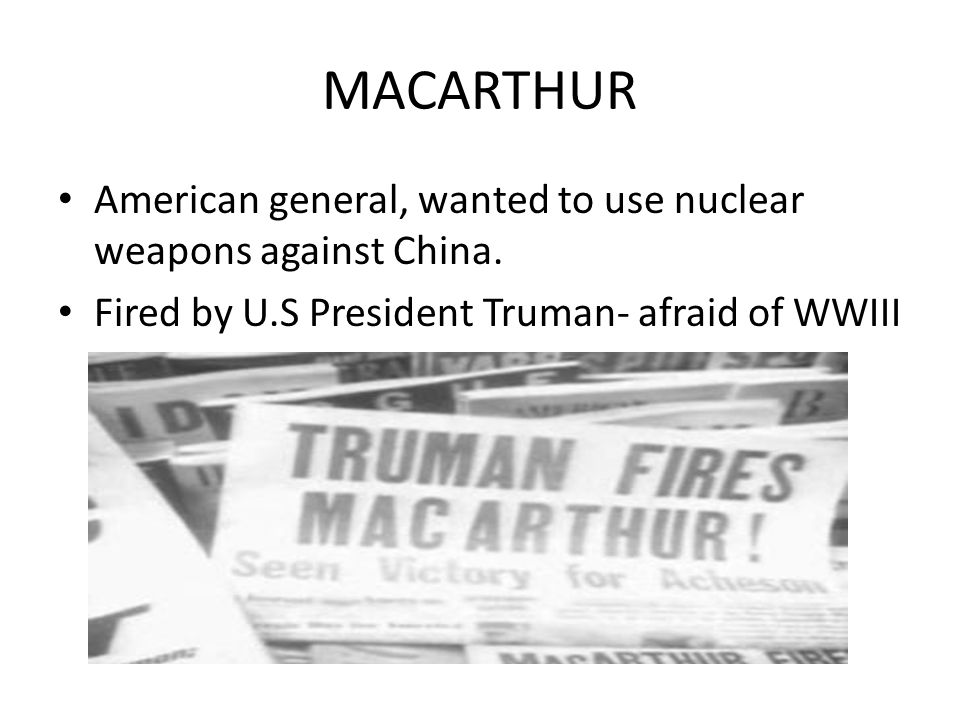 MACARTHUR American general, wanted to use nuclear weapons against China.