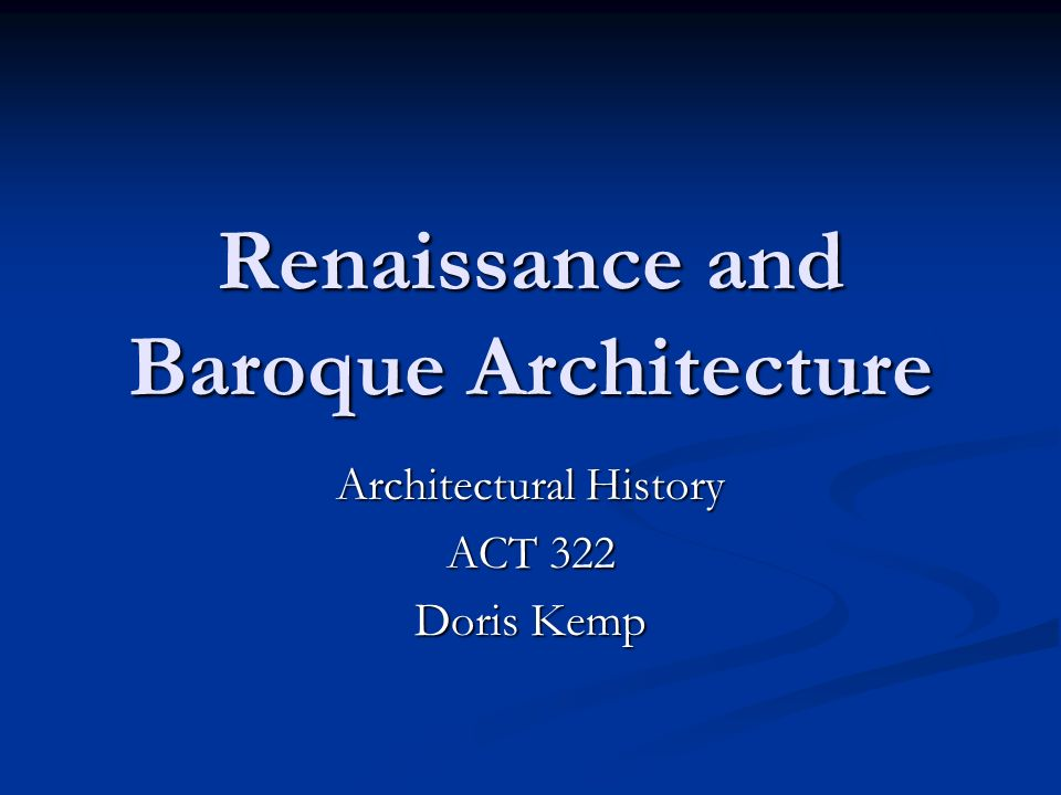 Renaissance and Baroque Architecture Architectural History ACT 322 Doris Kemp