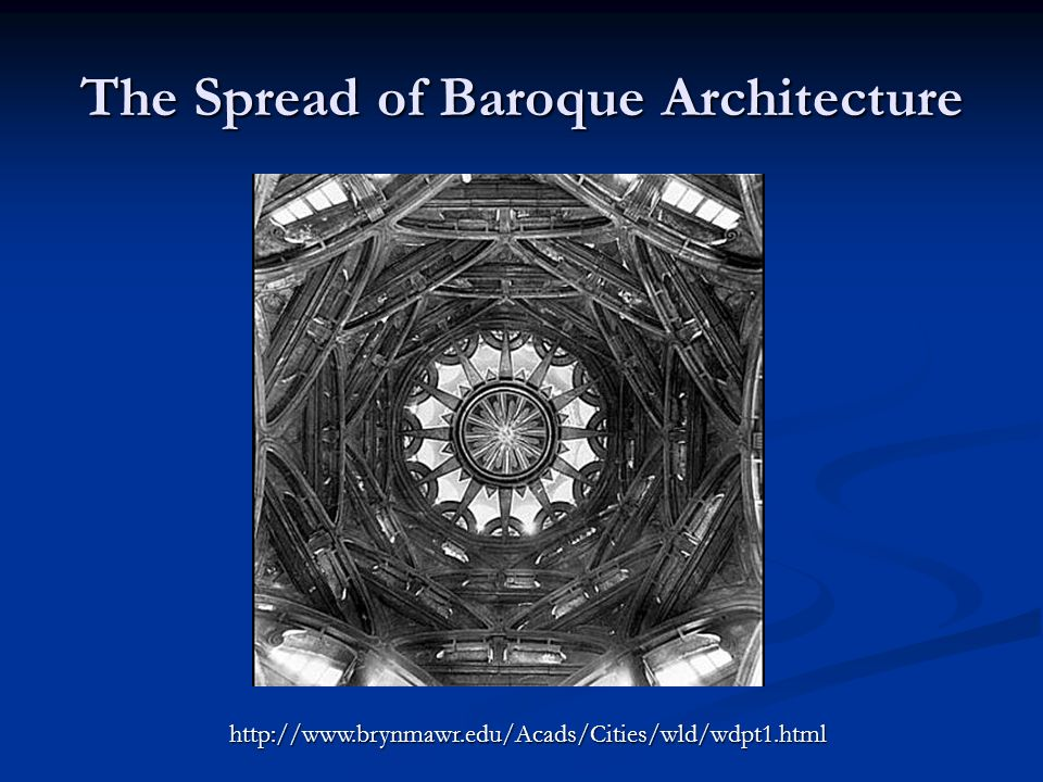 The Spread of Baroque Architecture http://www.brynmawr.edu/Acads/Cities/wld/wdpt1.html