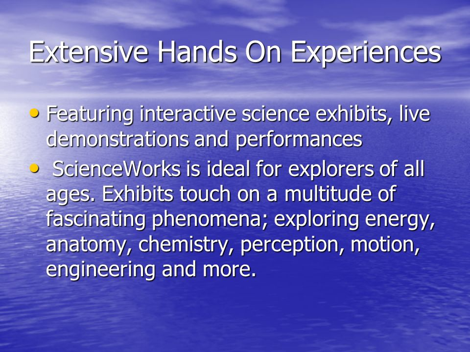 Extensive Hands On Experiences Featuring interactive science exhibits, live demonstrations and performances Featuring interactive science exhibits, live demonstrations and performances ScienceWorks is ideal for explorers of all ages.