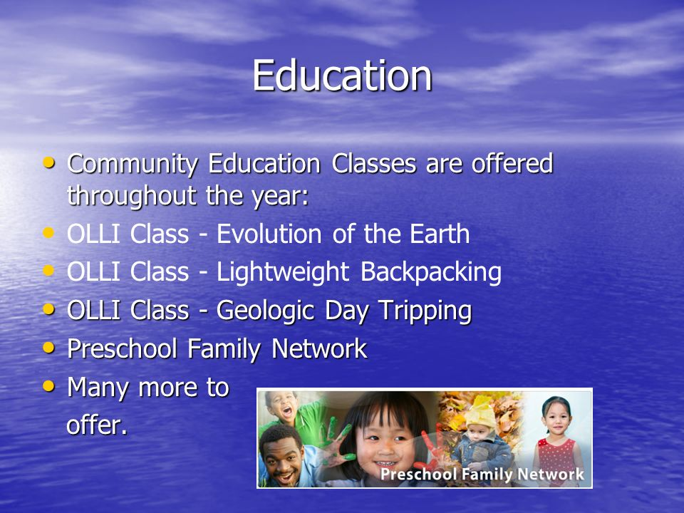Education Community Education Classes are offered throughout the year: Community Education Classes are offered throughout the year: OLLI Class - Evolution of the Earth OLLI Class - Lightweight Backpacking OLLI Class - Geologic Day Tripping OLLI Class - Geologic Day Tripping Preschool Family Network Preschool Family Network Many more to Many more to offer.