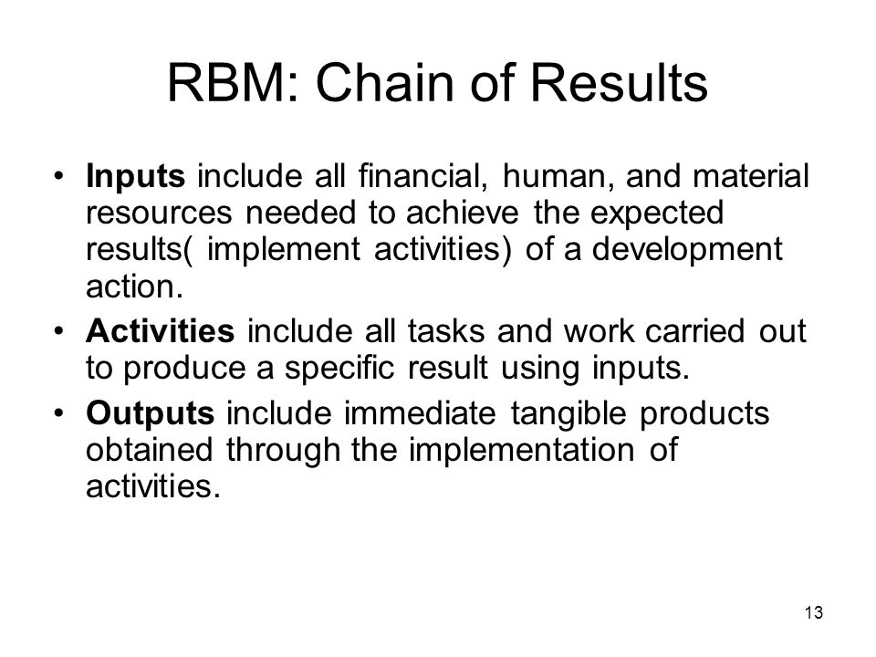 13 RBM: Chain of Results Inputs include all financial, human, and material resources needed to achieve the expected results( implement activities) of a development action.
