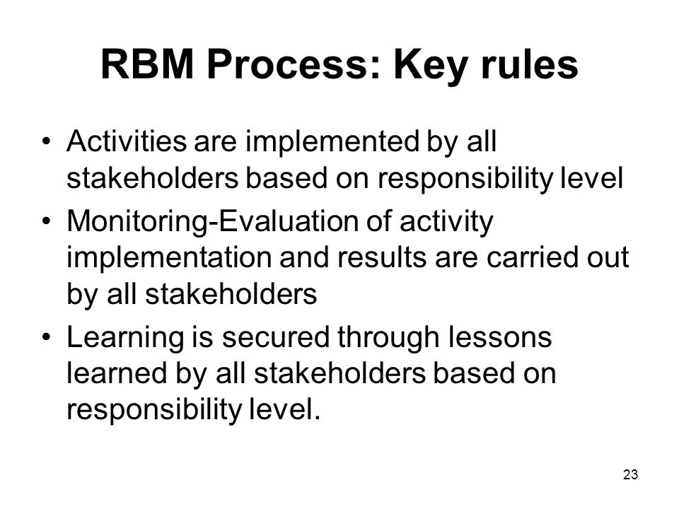 23 RBM Process: Key rules Activities are implemented by all stakeholders based on responsibility level Monitoring-Evaluation of activity implementation and results are carried out by all stakeholders Learning is secured through lessons learned by all stakeholders based on responsibility level.