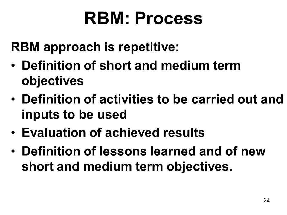24 RBM: Process RBM approach is repetitive: Definition of short and medium term objectives Definition of activities to be carried out and inputs to be used Evaluation of achieved results Definition of lessons learned and of new short and medium term objectives.