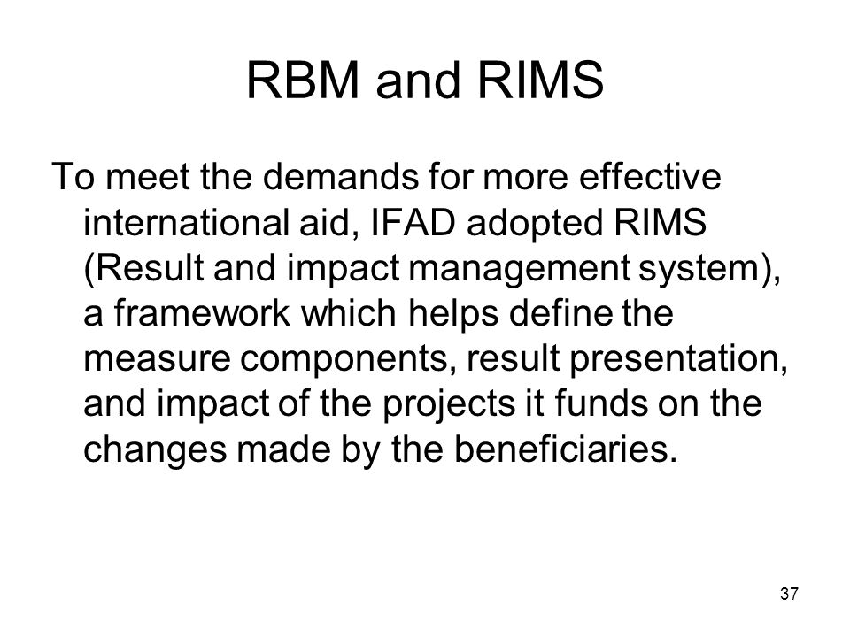 37 RBM and RIMS To meet the demands for more effective international aid, IFAD adopted RIMS (Result and impact management system), a framework which helps define the measure components, result presentation, and impact of the projects it funds on the changes made by the beneficiaries.