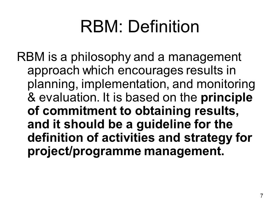7 RBM: Definition RBM is a philosophy and a management approach which encourages results in planning, implementation, and monitoring & evaluation.
