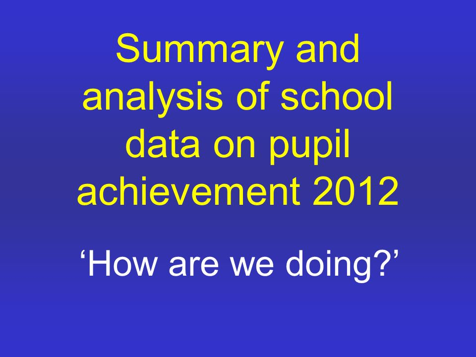 Summary and analysis of school data on pupil achievement 2012 'How are we doing '