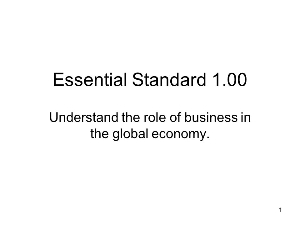Essential Standard 1.00 Understand the role of business in the global economy. 1