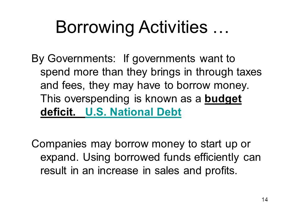 Borrowing Activities … By Governments: If governments want to spend more than they brings in through taxes and fees, they may have to borrow money.
