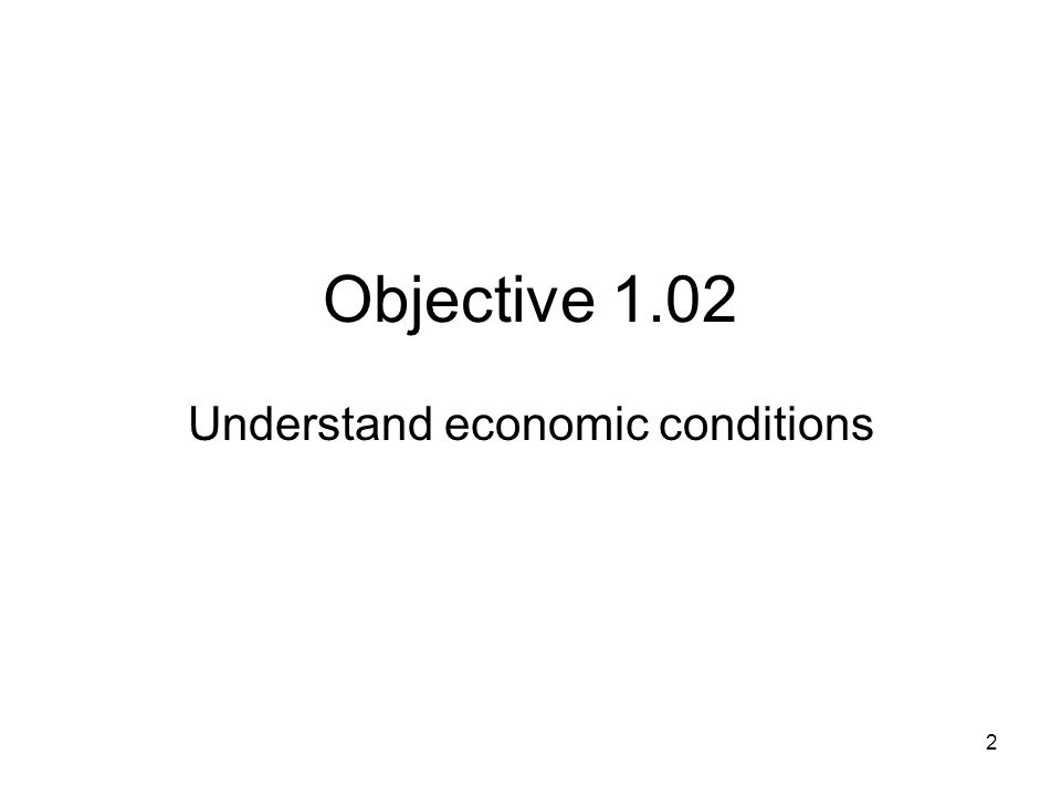 Objective 1.02 Understand economic conditions 2