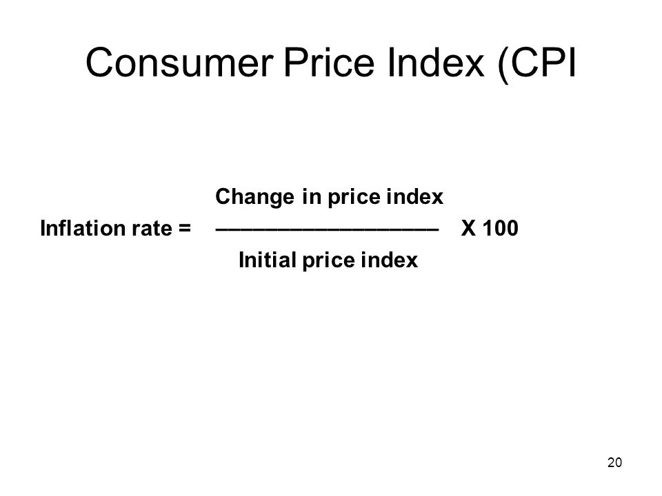 Consumer Price Index (CPI Change in price index Inflation rate = –––––––––––––––––– X 100 Initial price index 20