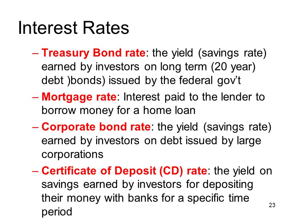Interest Rates –Treasury Bond rate: the yield (savings rate) earned by investors on long term (20 year) debt )bonds) issued by the federal gov't –Mortgage rate: Interest paid to the lender to borrow money for a home loan –Corporate bond rate: the yield (savings rate) earned by investors on debt issued by large corporations –Certificate of Deposit (CD) rate: the yield on savings earned by investors for depositing their money with banks for a specific time period 23