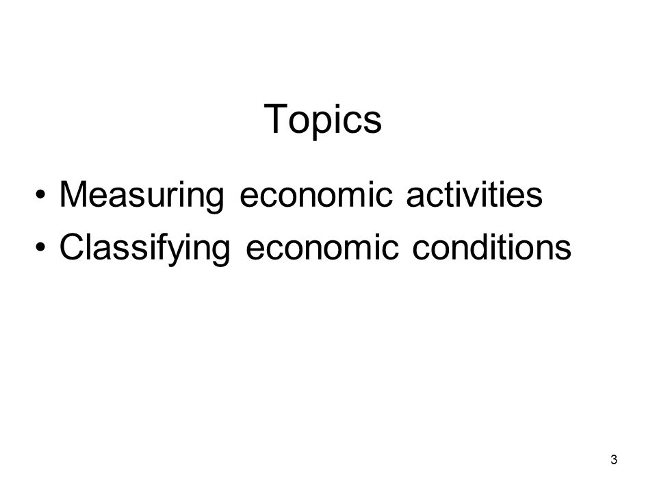 Measuring economic activities Classifying economic conditions Topics 3