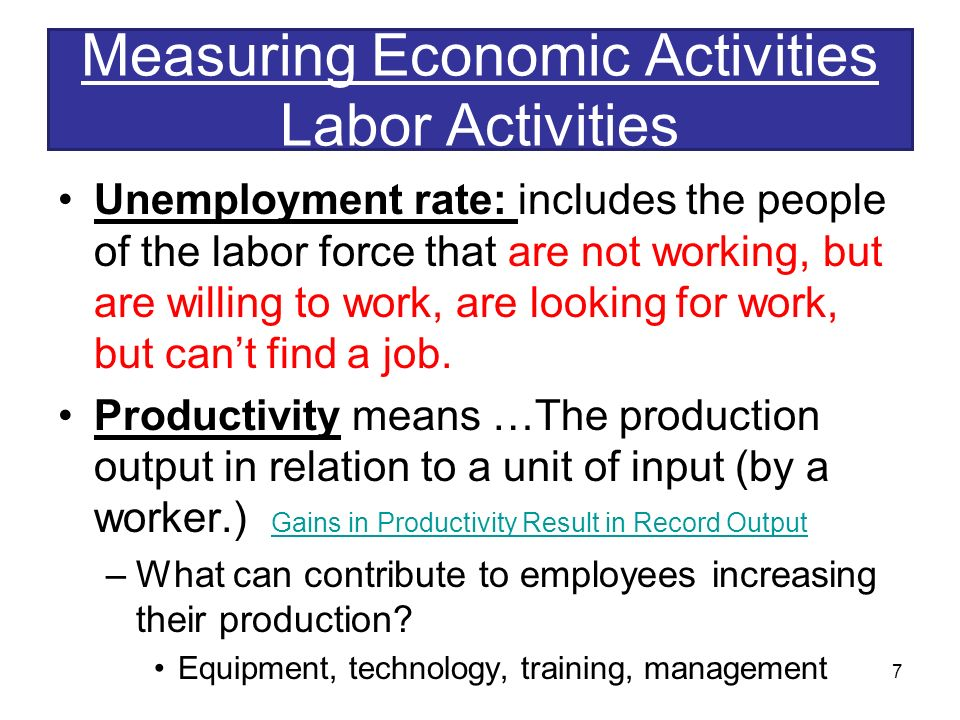 Measuring Economic Activities Labor Activities Unemployment rate: includes the people of the labor force that are not working, but are willing to work, are looking for work, but can't find a job.