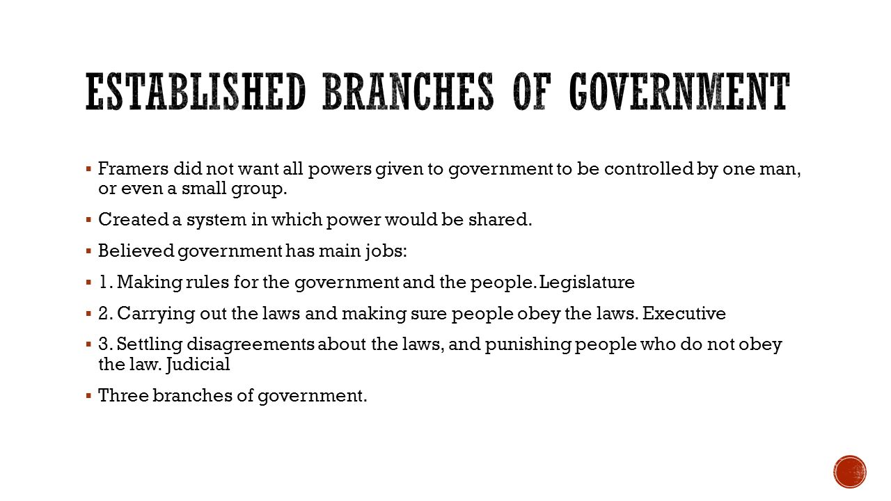  Framers did not want all powers given to government to be controlled by one man, or even a small group.