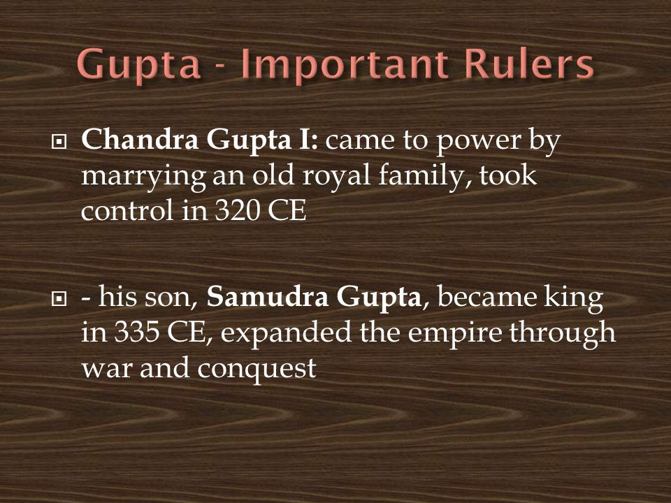  Chandra Gupta I: came to power by marrying an old royal family, took control in 320 CE  - his son, Samudra Gupta, became king in 335 CE, expanded the empire through war and conquest