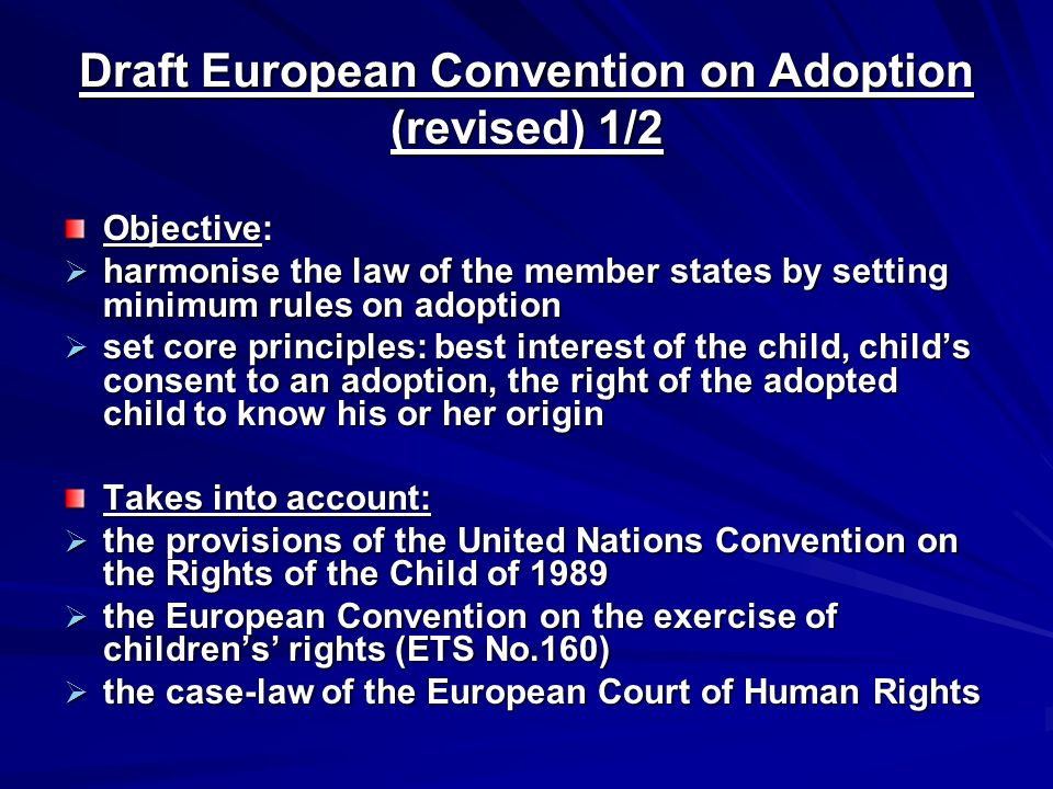 Draft European Convention on Adoption (revised) 1/2 Objective:  harmonise the law of the member states by setting minimum rules on adoption  set core principles: best interest of the child, child's consent to an adoption, the right of the adopted child to know his or her origin Takes into account:  the provisions of the United Nations Convention on the Rights of the Child of 1989  the European Convention on the exercise of children's' rights (ETS No.160)  the case-law of the European Court of Human Rights