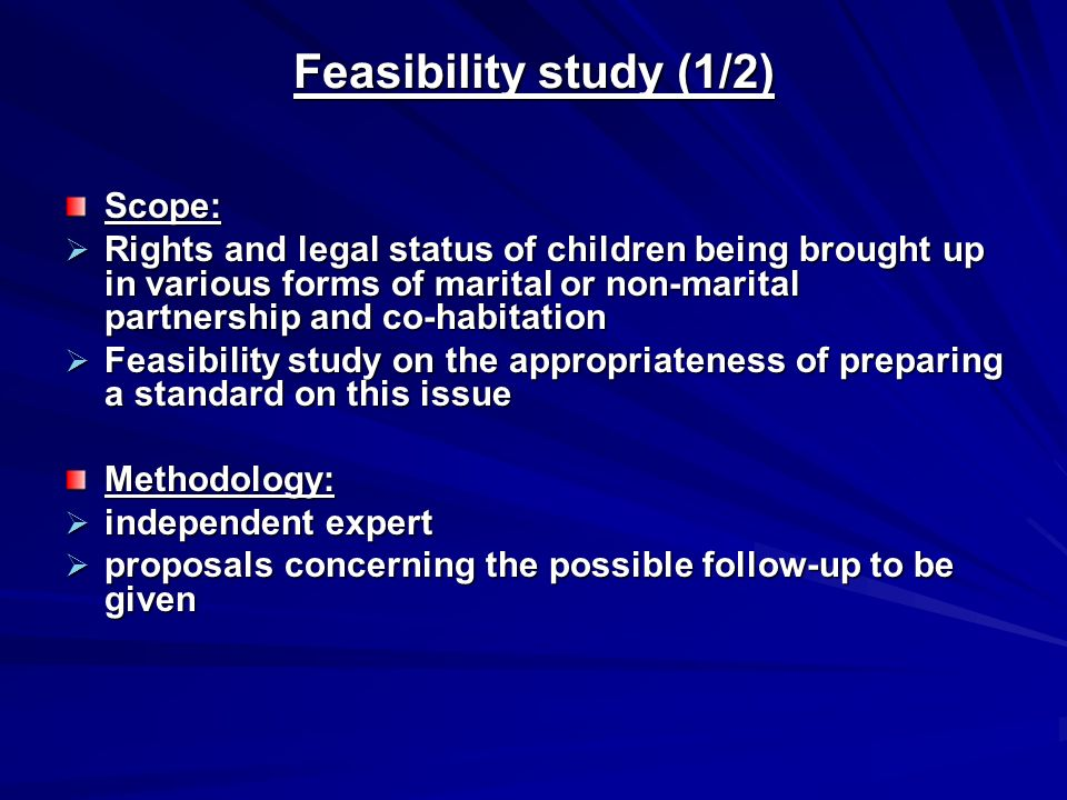 Feasibility study (1/2) Scope:  Rights and legal status of children being brought up in various forms of marital or non ‑ marital partnership and co ‑ habitation  Feasibility study on the appropriateness of preparing a standard on this issue Methodology:  independent expert  proposals concerning the possible follow ‑ up to be given