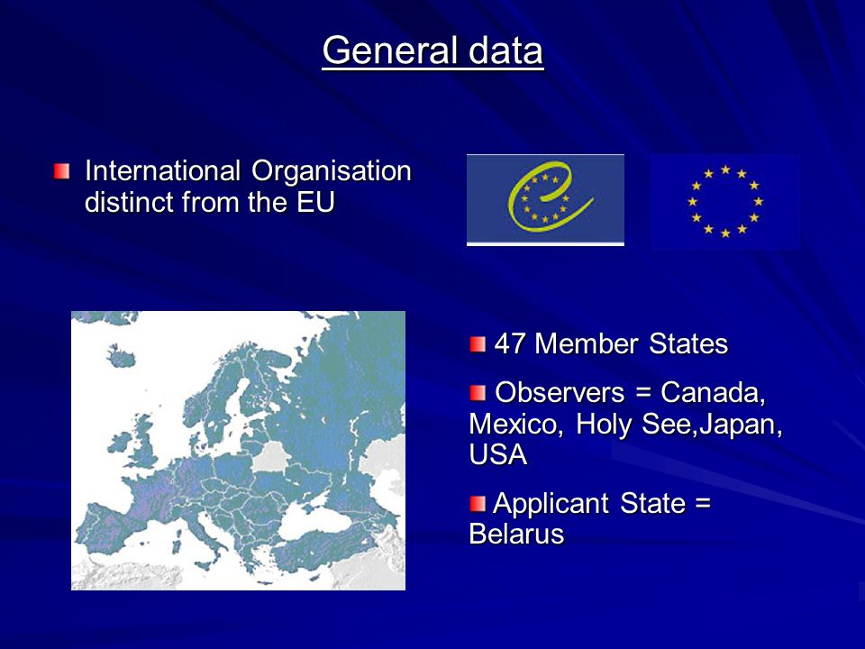 General data International Organisation distinct from the EU 47 Member States 47 Member States Observers = Canada, Mexico, Holy See,Japan, USA Observers = Canada, Mexico, Holy See,Japan, USA Applicant State = Belarus Applicant State = Belarus