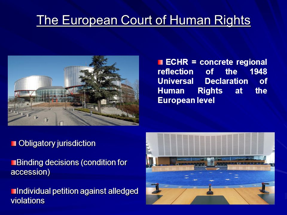 The European Court of Human Rights Obligatory jurisdiction Obligatory jurisdiction Binding decisions (condition for accession) Individual petition against alledged violations ECHR = concrete regional reflection of the 1948 Universal Declaration of Human Rights at the European level